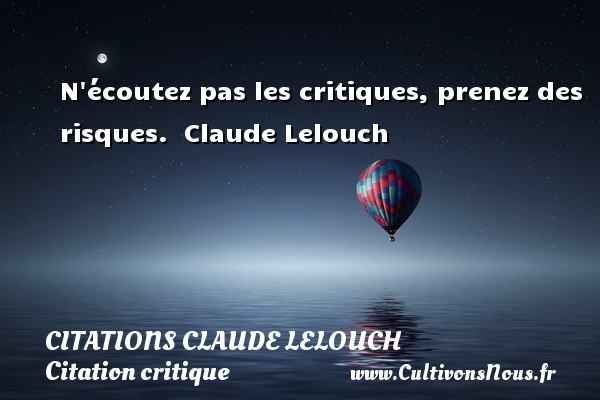 Citations Claude Lelouch - Citation critique - N écoutez pas les critiques, prenez des risques.   Claude Lelouch   Une citation sur la critique CITATIONS CLAUDE LELOUCH
