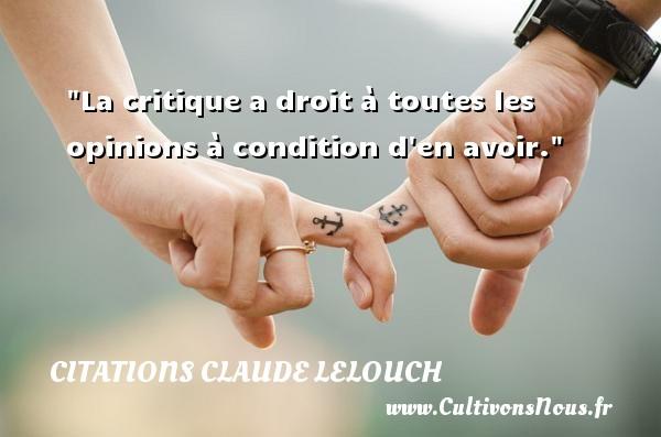 La critique a droit à toutes les opinions à condition d en avoir. Une citation de Claude Lelouch CITATIONS CLAUDE LELOUCH - Citation critique