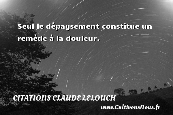 Citations Claude Lelouch - Seul le dépaysement constitue un remède à la douleur. Une citation de Claude Lelouch CITATIONS CLAUDE LELOUCH