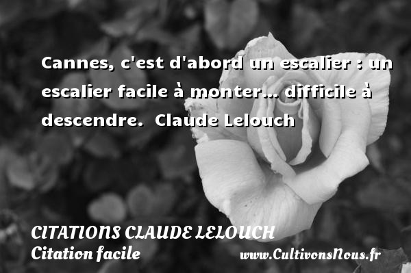 Citations Claude Lelouch - Citation facile - Cannes, c est d abord un escalier : un escalier facile à monter… difficile à descendre.   Claude Lelouch   Une citation sur facile CITATIONS CLAUDE LELOUCH