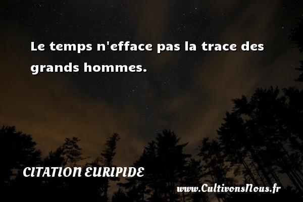 Le temps n efface pas la trace des grands hommes. Une citation de Euripide CITATION EURIPIDE - Citation le temps
