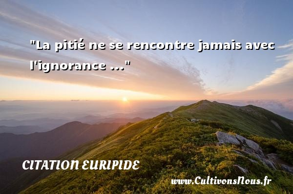 Citation Euripide - Citation ignorance - Citation rencontre - La pitié ne se rencontre jamais avec l ignorance ... Une citation de Euripide CITATION EURIPIDE