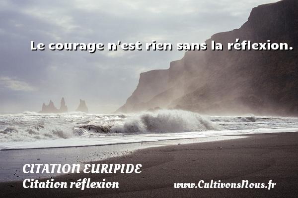 Le courage n est rien sans la réflexion. Une citation de Euripide CITATION EURIPIDE - Citation réflexion
