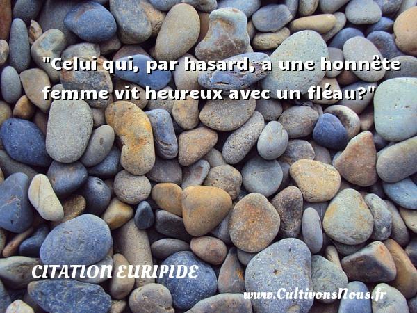 Citation Euripide - Citation hasard - Celui qui, par hasard, a une honnête femme vit heureux avec un fléau? Une citation de Euripide CITATION EURIPIDE