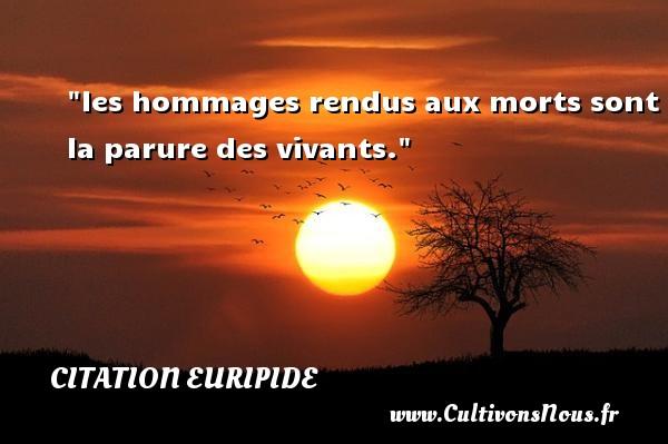 les hommages rendus aux morts sont la parure des vivants. Une citation de Euripide CITATION EURIPIDE - Citation age