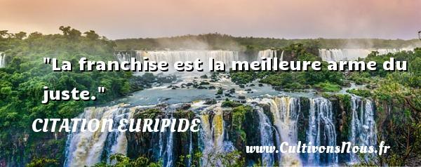 Citation Euripide - Citation juste - La franchise est la meilleure arme du juste. Une citation de Euripide CITATION EURIPIDE