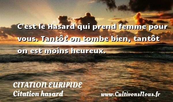 Citation Euripide - Citation hasard - C est le Hasard qui prend femme pour vous. Tantôt on tombe bien, tantôt on est moins heureux. Une citation de Euripide CITATION EURIPIDE