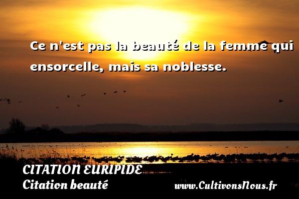 Citation Euripide - Citation beauté - Ce n est pas la beauté de la femme qui ensorcelle, mais sa noblesse. Une citation de Euripide CITATION EURIPIDE