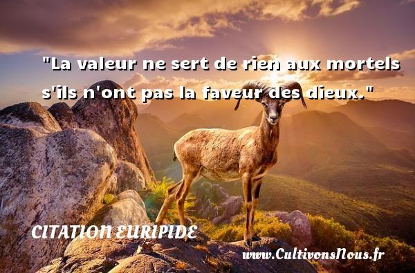 Citation Euripide - Citation valeur - La valeur ne sert de rien aux mortels s ils n ont pas la faveur des dieux. Une citation de Euripide CITATION EURIPIDE