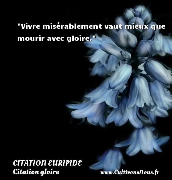 Vivre misérablement vaut mieux que mourir avec gloire. Une citation de Euripide CITATION EURIPIDE - Citation gloire