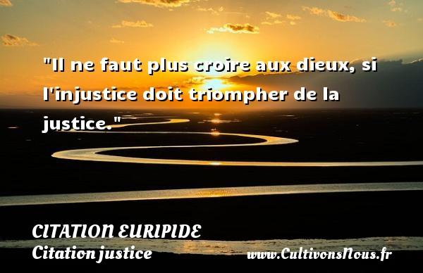 Citation Euripide - Citation justice - Il ne faut plus croire aux dieux, si l injustice doit triompher de la justice. Une citation de Euripide CITATION EURIPIDE