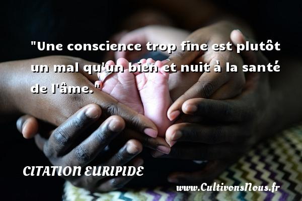 Une conscience trop fine est plutôt un mal qu un bien et nuit à la santé de l âme.  Une citation de Euripide CITATION EURIPIDE - Citation conscience
