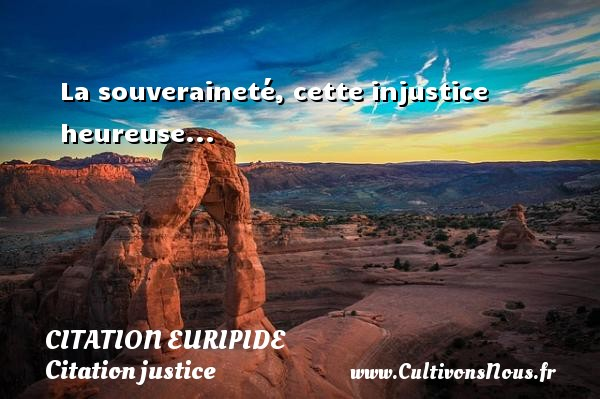 Citation Euripide - Citation justice - La souveraineté, cette injustice heureuse... Une citation de Euripide CITATION EURIPIDE
