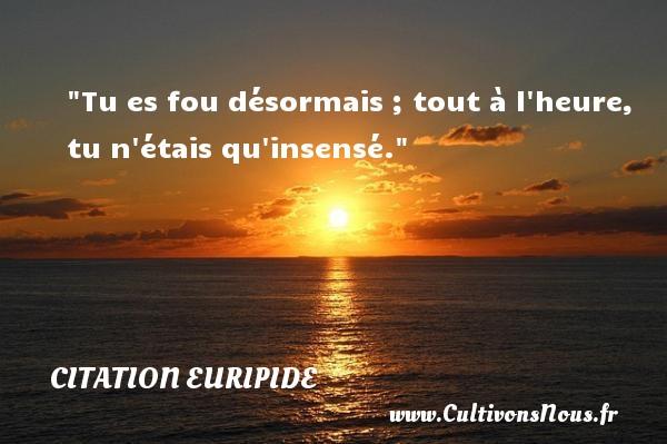 Citation Euripide - Citation heure - Tu es fou désormais ; tout à l heure, tu n étais qu insensé. Une citation de Euripide CITATION EURIPIDE