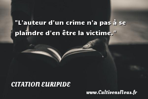 L auteur d un crime n a pas à se plaindre d en être la victime. Une citation de Euripide CITATION EURIPIDE