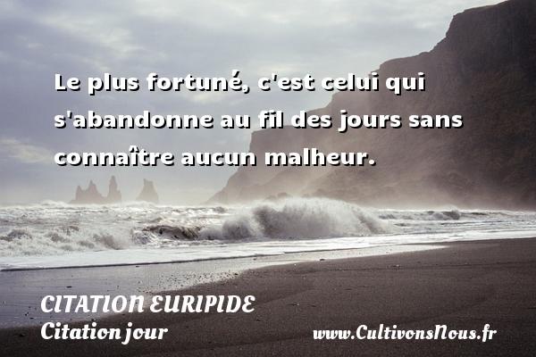 Citation Euripide - Citation jour - Le plus fortuné, c est celui qui s abandonne au fil des jours sans connaître aucun malheur. Une citation de Euripide CITATION EURIPIDE
