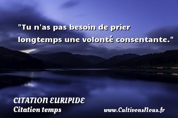 Citation Euripide - Citation temps - Tu n as pas besoin de prier longtemps une volonté consentante. Une citation de Euripide CITATION EURIPIDE