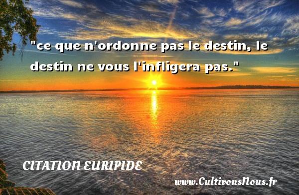 Citation Euripide - Citation destin - ce que n ordonne pas le destin, le destin ne vous l infligera pas. Une citation de Euripide CITATION EURIPIDE