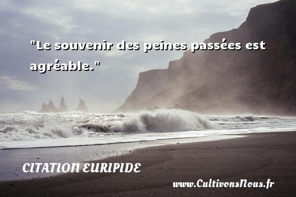 Citation Euripide - Citation souvenir - Le souvenir des peines passées est agréable. Une citation de Euripide CITATION EURIPIDE