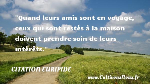Citation Euripide - Citation ami - Quand leurs amis sont en voyage, ceux qui sont restés à la maison doivent prendre soin de leurs intérêts. Une citation de Euripide CITATION EURIPIDE