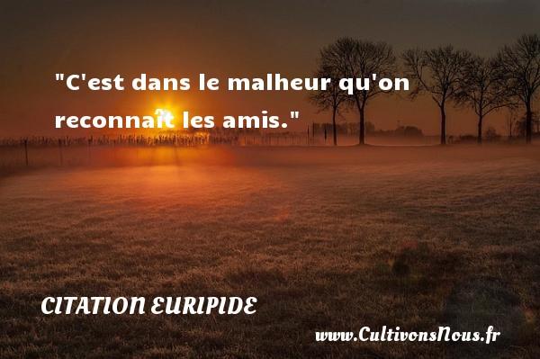 Citation Euripide - Citation ami - C est dans le malheur qu on reconnaît les amis. Une citation de Euripide CITATION EURIPIDE