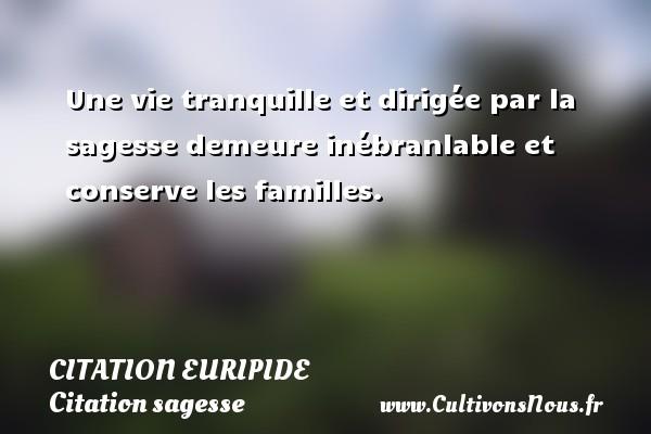 Citation Euripide - Citation sagesse - Une vie tranquille et dirigée par la sagesse demeure inébranlable et conserve les familles. Une citation de Euripide CITATION EURIPIDE