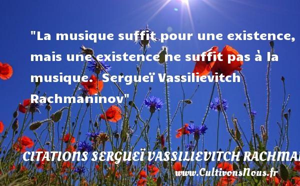 Citations Sergueï Vassilievitch Rachmaninov - Citation musique - La musique suffit pour une existence, mais une existence ne suffit pas à la musique.   Sergueï Vassilievitch Rachmaninov   Une citation sur la musique      CITATIONS SERGUEÏ VASSILIEVITCH RACHMANINOV