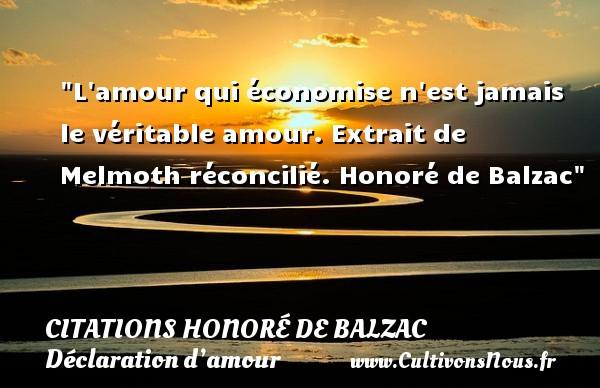 Citations Honoré de Balzac - Citations Déclaration d'amour - L amour qui économise n est jamais le véritable amour.  Extrait de Melmoth réconcilié. Honoré de Balzac CITATIONS HONORÉ DE BALZAC