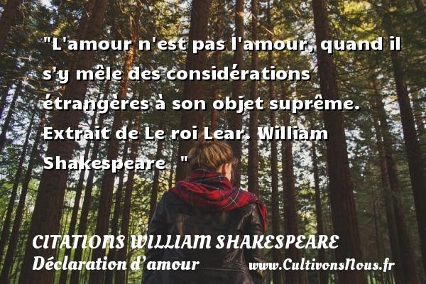 Citations William Shakespeare - Citations Déclaration d'amour - L amour n est pas l amour, quand il s y mêle des considérations étrangères à son objet suprême.  Extrait de Le roi Lear. William Shakespeare   CITATIONS WILLIAM SHAKESPEARE