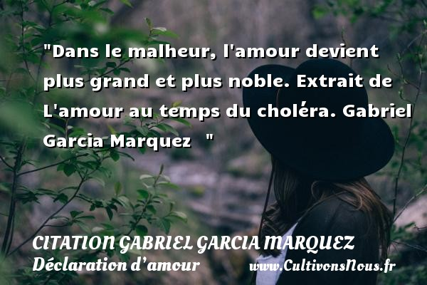 Citation Gabriel Garcia Marquez - Citations Déclaration d'amour - Dans le malheur, l amour devient plus grand et plus noble.  Extrait de L amour au temps du choléra. Gabriel Garcia Marquez   CITATION GABRIEL GARCIA MARQUEZ