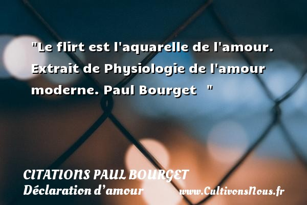 Citations Paul Bourget - Citations Déclaration d'amour - Le flirt est l aquarelle de l amour.  Extrait de Physiologie de l amour moderne. Paul Bourget     CITATIONS PAUL BOURGET