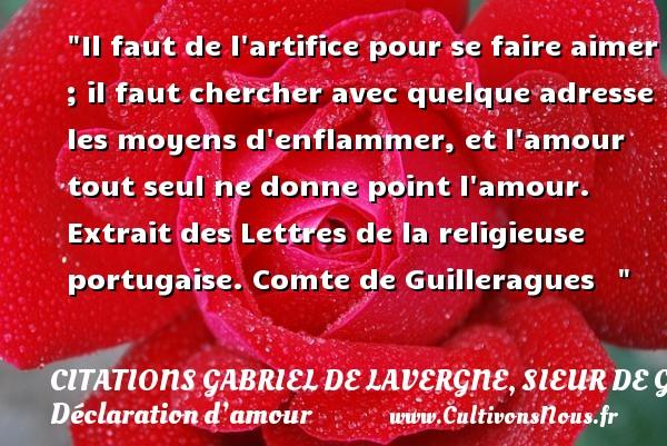 Citations Gabriel de Lavergne, sieur de Guilleragues - Citations Déclaration d'amour - Il faut de l artifice pour se faire aimer ; il faut chercher avec quelque adresse les moyens d enflammer, et l amour tout seul ne donne point l amour.  Extrait des Lettres de la religieuse portugaise. Comte de Guilleragues   CITATIONS GABRIEL DE LAVERGNE, SIEUR DE GUILLERAGUES
