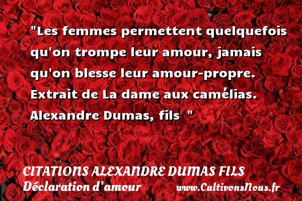 Citations Alexandre Dumas fils - Citations Déclaration d'amour - Les femmes permettent quelquefois qu on trompe leur amour, jamais qu on blesse leur amour-propre.  Extrait de La dame aux camélias. Alexandre Dumas, fils   CITATIONS ALEXANDRE DUMAS FILS