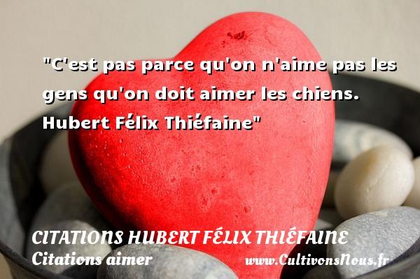 Citations Hubert Félix Thiéfaine - Citations aimer - C est pas parce qu on n aime pas les gens qu on doit aimer les chiens.   Hubert Félix Thiéfaine   Une citation sur aimer      CITATIONS HUBERT FÉLIX THIÉFAINE