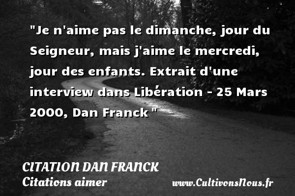 Je n aime pas le dimanche, jour du Seigneur, mais j aime le mercredi, jour des enfants.  Extrait d une interview dans Libération - 25 Mars 2000, Dan Franck    Une citation sur aimer    CITATION DAN FRANCK - Citations aimer