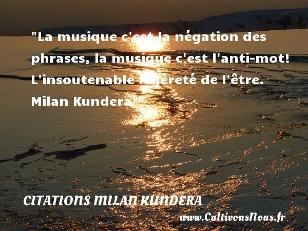 Citations Milan Kundera - Citation musique - La musique c est la négation des phrases, la musique c est l anti-mot! L insoutenable légèreté de l être.   Milan Kundera   Une citation sur la musique        CITATIONS MILAN KUNDERA