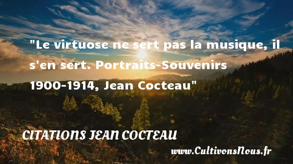 Le virtuose ne sert pas la musique, il s en sert.  Portraits-Souvenirs 1900-1914, Jean Cocteau   Une citation sur la musique    CITATIONS JEAN COCTEAU - Citation musique
