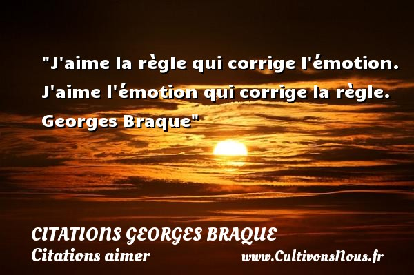 Citations Georges Braque - Citations aimer - J aime la règle qui corrige l émotion. J aime l émotion qui corrige la règle.   Georges Braque   Une citation sur aimer CITATIONS GEORGES BRAQUE