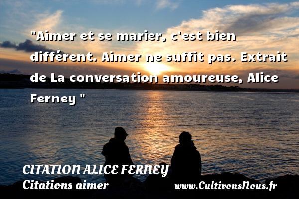 Citation Alice Ferney - Citations aimer - Aimer et se marier, c est bien différent. Aimer ne suffit pas.  Extrait de La conversation amoureuse, Alice Ferney   Une citation sur aimer   CITATION ALICE FERNEY