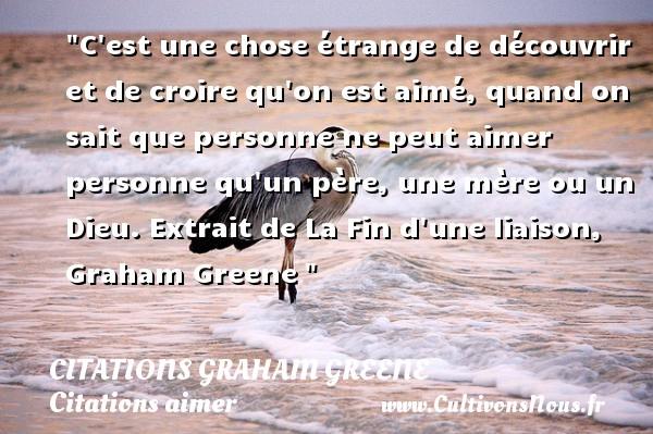 Citations Graham Greene - Citations aimer - C est une chose étrange de découvrir et de croire qu on est aimé, quand on sait que personne ne peut aimer personne qu un père, une mère ou un Dieu.  Extrait de La Fin d une liaison, Graham Greene   Une citation sur aimer   CITATIONS GRAHAM GREENE