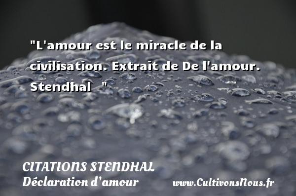 Citations Stendhal - Citations Déclaration d'amour - L amour est le miracle de la civilisation.  Extrait de De l amour. Stendhal   CITATIONS STENDHAL