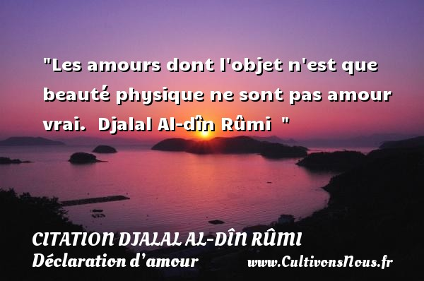 Les amours dont l objet n est que beauté physique ne sont pas amour vrai.   Djalal Al-dîn Rûmi    CITATION DJALAL AL-DÎN RÛMI - Citation Djalal Al-dîn Rûmi - Citations Déclaration d'amour