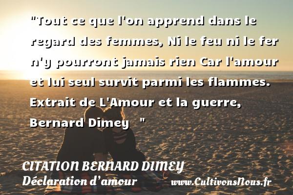 Citation Bernard Dimey - Citations Déclaration d'amour - Tout ce que l on apprend dans le regard des femmes, Ni le feu ni le fer n y pourront jamais rien Car l amour et lui seul survit parmi les flammes.  Extrait de L Amour et la guerre, Bernard Dimey   CITATION BERNARD DIMEY