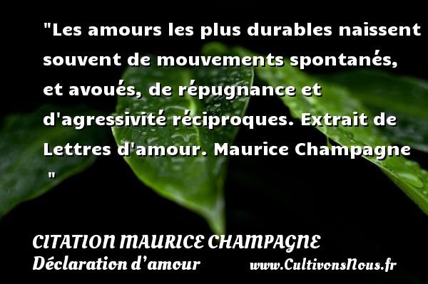 Citation Maurice Champagne - Citations Déclaration d'amour - Les amours les plus durables naissent souvent de mouvements spontanés, et avoués, de répugnance et d agressivité réciproques.  Extrait de Lettres d amour. Maurice Champagne   CITATION MAURICE CHAMPAGNE