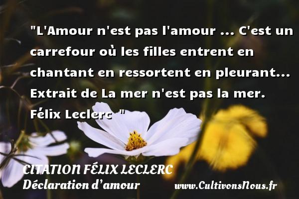 Citation Félix Leclerc - Citations Déclaration d'amour - L Amour n est pas l amour ... C est un carrefour où les filles entrent en chantant en ressortent en pleurant...  Extrait de La mer n est pas la mer. Félix Leclerc   CITATION FÉLIX LECLERC