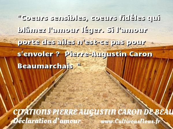 Citations Pierre Augustin Caron de Beaumarchais - Citations Déclaration d'amour - Coeurs sensibles, coeurs fidèles qui blâmez l amour léger. Si l amour porte des ailes n est-ce pas pour s envoler ?   Pierre-Augustin Caron Beaumarchais   CITATIONS PIERRE AUGUSTIN CARON DE BEAUMARCHAIS
