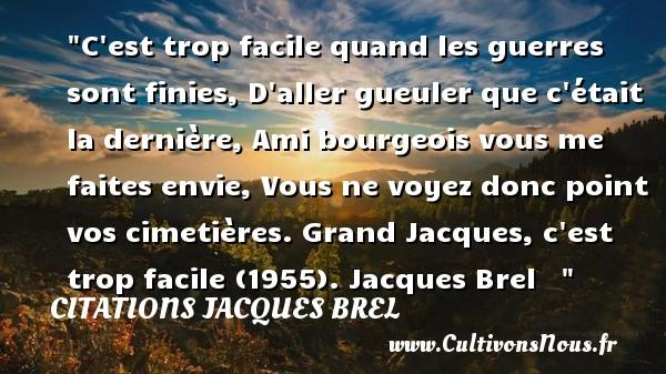 Citations Jacques Brel - Citation guerre - C est trop facile quand les guerres sont finies, D aller gueuler que c était la dernière, Ami bourgeois vous me faites envie, Vous ne voyez donc point vos cimetières.  Grand Jacques, c est trop facile (1955). Jacques Brel    CITATIONS JACQUES BREL