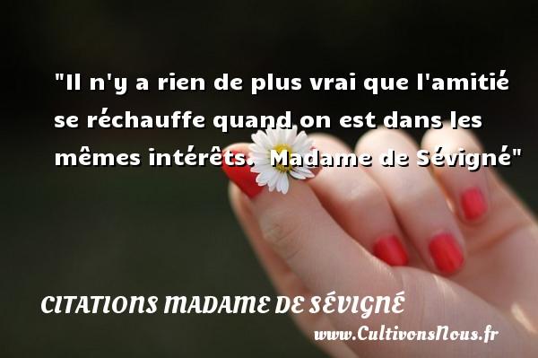 Citations Madame de Sévigné - Citation Amitié - Il n y a rien de plus vrai que l amitié se réchauffe quand on est dans les mêmes intérêts.   Madame de Sévigné   Une citation sur l amitié    CITATIONS MADAME DE SÉVIGNÉ