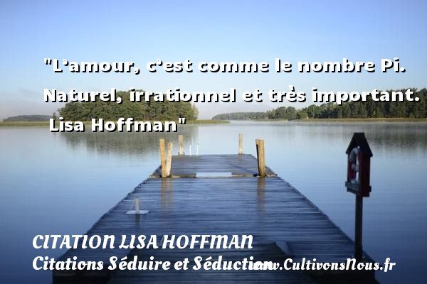 Citation Lisa Hoffman - Citations Séduire et Séduction - L'amour, c'est comme le nombre Pi. Naturel, irrationnel et très important.   Lisa Hoffman   Une citation séduire et séduction    CITATION LISA HOFFMAN