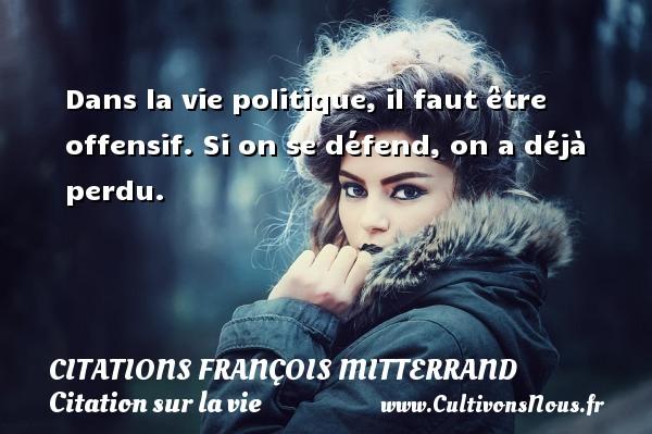 Citations François Mitterrand - Citation sur la vie - Dans la vie politique, il faut être offensif. Si on se défend, on a déjà perdu. Une citation de François Mitterrand CITATIONS FRANÇOIS MITTERRAND